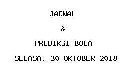 Jadwal dan Prediksi Bola Terbaru 30 Oktober 2018