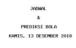 Jadwal dan Prediksi Bola Terbaru 13 Desember 2018
