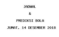 Jadwal dan Prediksi Bola Terbaru 14 Desember 2018