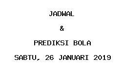 Jadwal dan Prediksi Bola Terbaru 26 Januari 2019